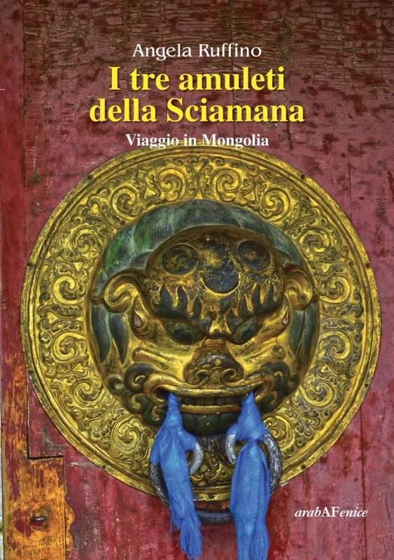 I tre amuleti della Sciamana. Viaggio in Mongolia. Angela Ruffino