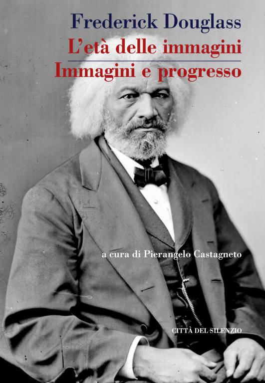 """La casa editrice genovese Città del silenzio presenta il volume """"L'età delle immagini e immagini e progresso"""" con testi tradotti in italiano per la prima volta di Frederick Douglass"""